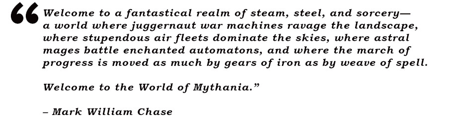 Welcome to a fantastical realm of steam, steel, and sorcery— a world where juggernaut war machines ravage the landscape, where stupendous air fleets dominate the skies, where astral mages battle enchanted automatons, and where the march of progress is moved as much by gears of iron as by weave of spell.